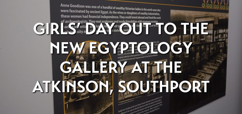 Girls' day out to the new Egyptology gallery at the Atkinson, Southport
