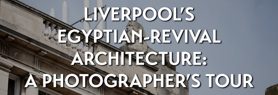 Liverpool's Egyptian-revival architecture: a photographer's tour